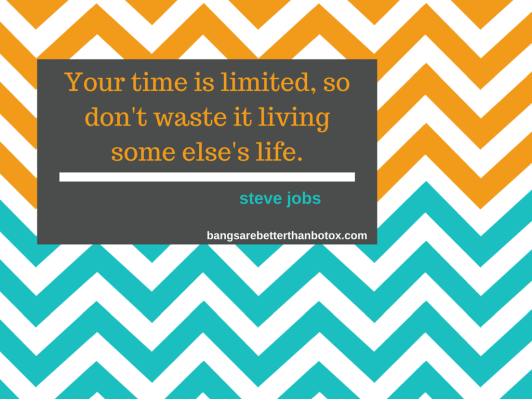 Your time is limited, so don't waste it living some else's live.